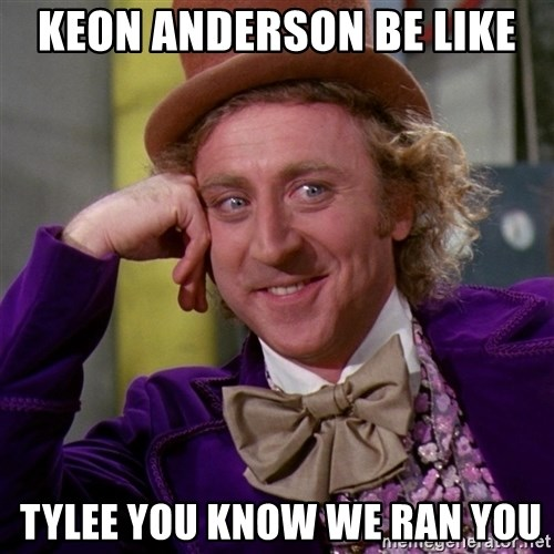 Willy Wonka - keon anderson be like  tylee you know we ran you