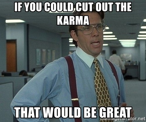 Bill Lumbergh - if you could cut out the karma That would be great