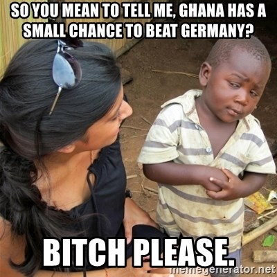 So You're Telling me - So you mean to tell me, Ghana has a small chance to beat Germany? Bitch please.