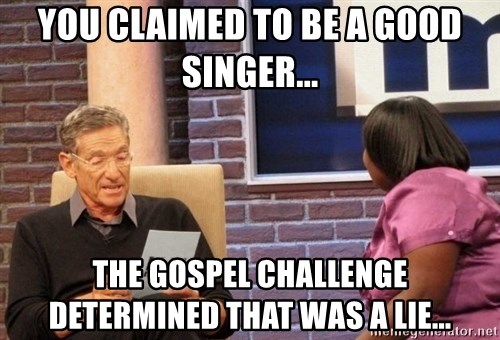 Maury Lie Detector - You claimed to be a good singer... The gospel challenge determined that was a lie...