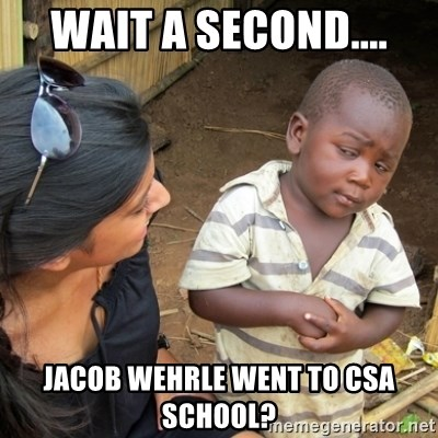 Skeptical 3rd World Kid - Wait a second.... Jacob Wehrle went to CSA school?