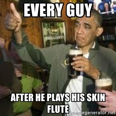 obama beer - EVERY GUY AFTER HE PLAYS HIS SKIN FLUTE