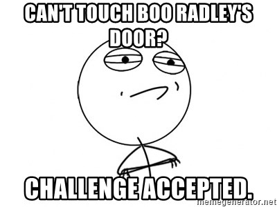 Challenge Accepted - can't touch boo radley's door? Challenge accepted.