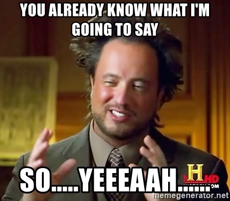 Ancient Aliens - You already know what I'm going to say so.....yeeeaah......
