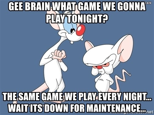 Pinky And The Brain - Gee Brain what game we gonna play tonight? The same game we play every night... wait its down for maintenance...