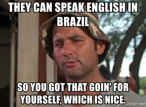 So I got that going on for me, which is nice - They can speak English in Brazil  So you got that goin' for yourself, which is nice.