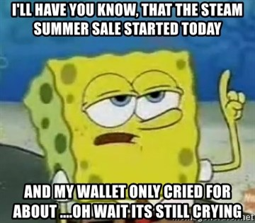 Tough Spongebob - I'll have you know, that the steam summer sale started today and my wallet only cried for about ....oh wait its still crying