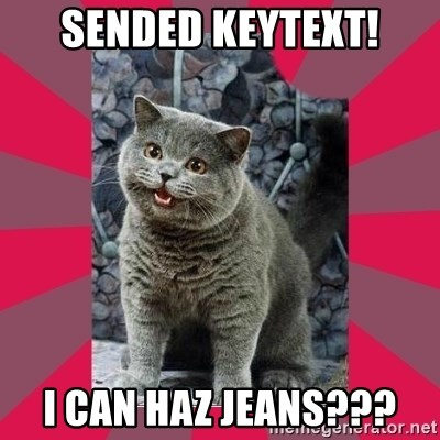 I can haz - sended keytext! I Can haz jeans???