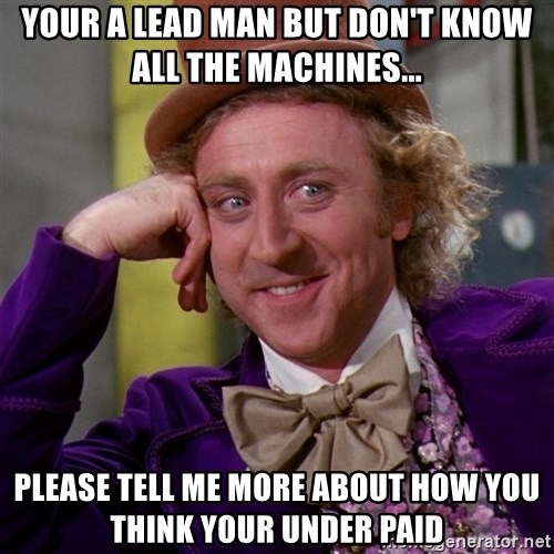 Willy Wonka - Your a lead man but don't know all the machines... Please tell me more about how you think your under paid