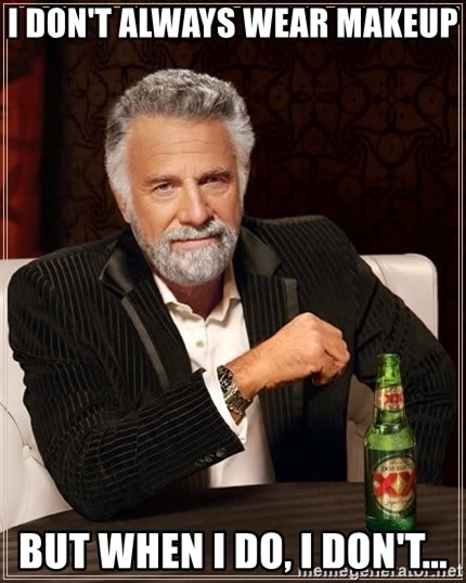 The Most Interesting Man In The World - I don't always wear makeup But when I do, I don't...