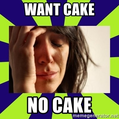 First World Problems - Want CAKE NO CAKE