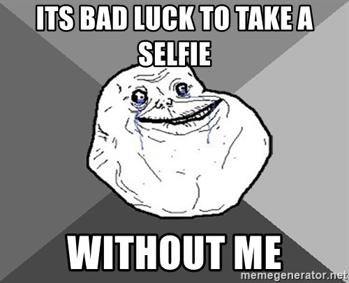 Forever Alone - its bad luck to take a selfie without me