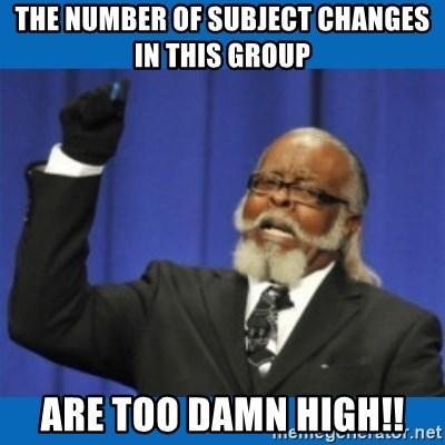 Too damn high - The number of subject changes in this group Are too Damn High!!
