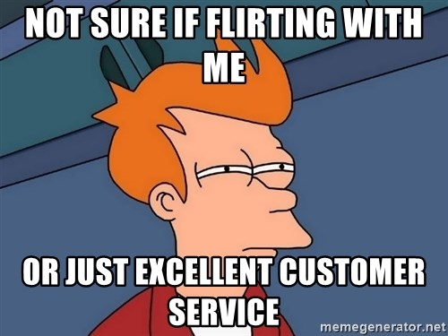 Futurama Fry - Not sure if flirting with me Or just excellent customer service
