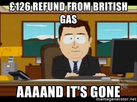 south park aand it's gone - £126 refund from british gas aaaand it's gone