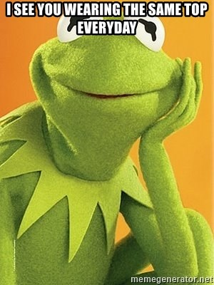 Kermit the frog - I see you wearing the same top everyday