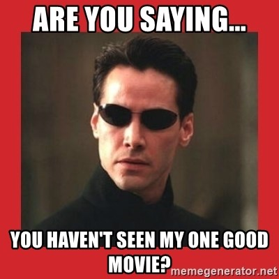 Neo Matrix - Are you saying... You haven't seen my one good movie?