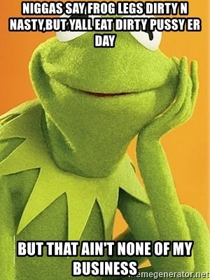Kermit the frog - NIGGAS SAY FROG LEGS DIRTY N NASTY,BUT YALL EAT DIRTY PUSSY ER DAY BUT THAT AIN'T NONE OF MY BUSINESS