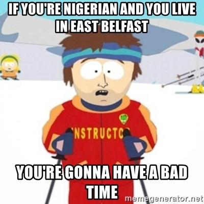 Bad time ski instructor 1 - if you're nigerian and you live in east belfast you're gonna have a bad time