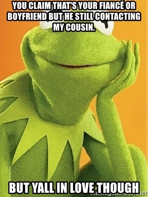 Kermit the frog - You claim that's your fiancé or boyfriend but he still contacting my cousin. But Yall In Love Though