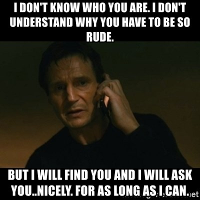 liam neeson taken - I don't know who you are. I don't understand why you have to be so rude. But I will find you and I will ask you..nicely. For as long as I can.