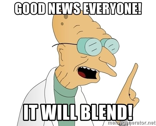 Good News Everyone - Good news everyone! it will blend!