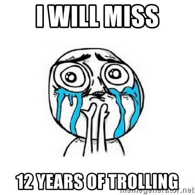 Crying face - i will miss 12 years of trolling