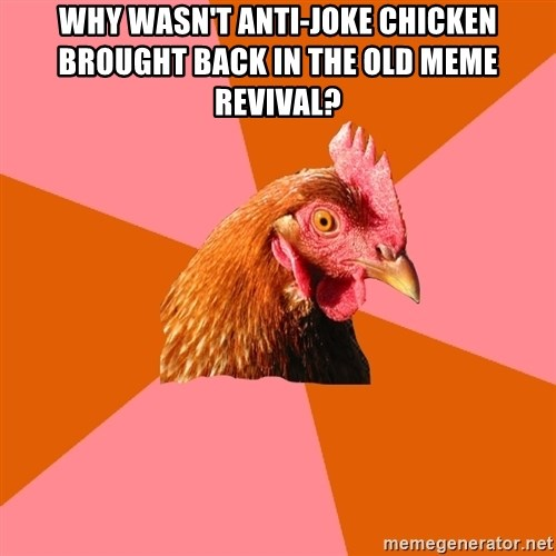 Anti Joke Chicken - why wasn't anti-joke chicken brought back in the old meme revival?