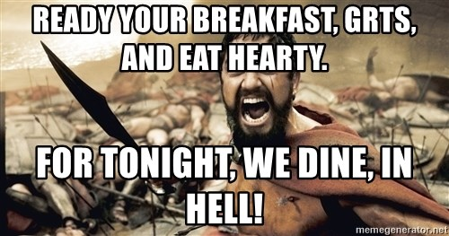 Spartan300 - Ready your breakfast, GRTs, and eat hearty.  For tonight, we dine, in hell!