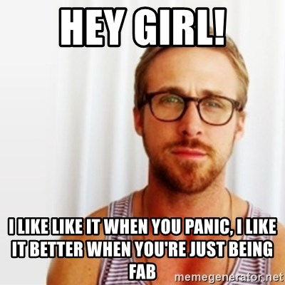 Ryan Gosling Hey  - Hey girl! I like like it when you panic, I like it better when you're just being fab