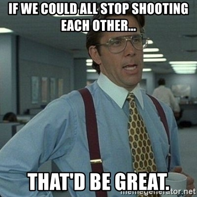 Yeah that'd be great... - If we could all stop shooting each other... That'd be great.