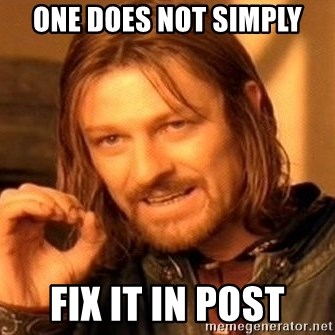 One Does Not Simply - One does not simply fix it in post