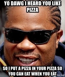 Xzibit - yo dawg i heard you like pizza so i put a pizza in your pizza so you can eat when you eat
