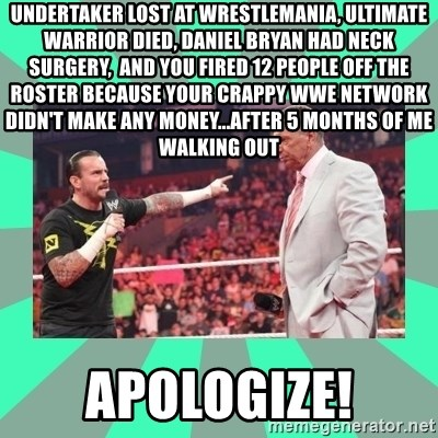 CM Punk Apologize! - Undertaker lost at wrestlemania, ultimate warrior died, Daniel bryan had neck surgery,  and you fired 12 people off the roster because your crappy wwe network didn't make any money...After 5 months of me walking out Apologize!