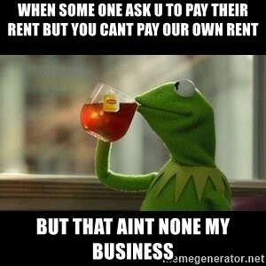 Kermit The Frog Drinking Tea - when some one ask u to pay their rent but you cant pay our own rent but that aint none my business