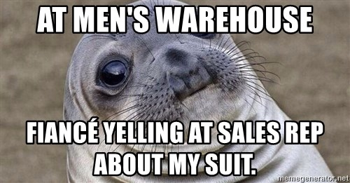 Awkward Moment Seal - At Men's Warehouse Fiancé yelling at sales rep about my suit.