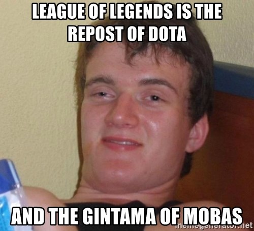 high/drunk guy - LEAGUE OF LEGENDS IS THE REPOST OF DOTA AND THE GINTAMA OF MOBAS