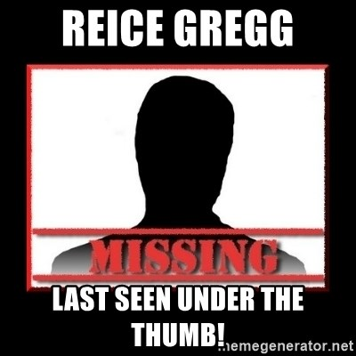 Missing person - Reice Gregg  Last seen under the thumb!