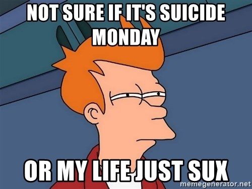 Futurama Fry - Not sure if it's Suicide Monday Or my life just sux