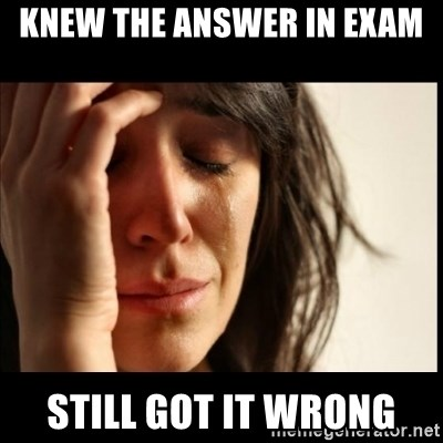 First World Problems - KNEW THE ANSWER IN EXAM STILL GOT IT WRONG