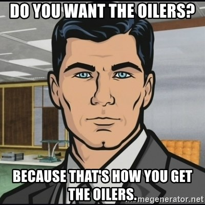 Archer - Do you want the oilers? because that's how you get the oilers.