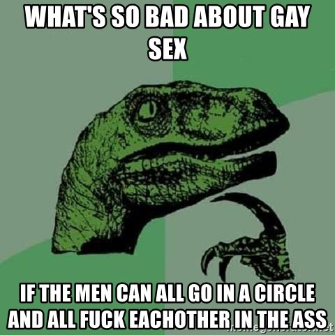 Philosoraptor - what's so bad about gay sex if the men can all go in a circle and all fuck eachother in the ass