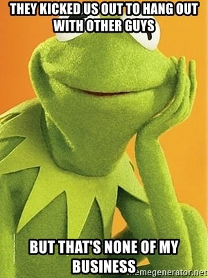 Kermit the frog - They kicked us out to hang out with other guys But that's none of my business