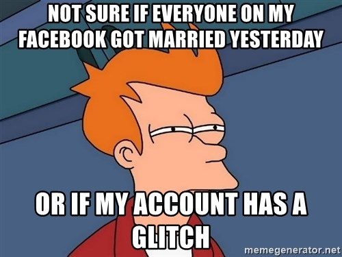 Futurama Fry - Not sure if everyone on my Facebook got married yesterday Or if my account has a glitch