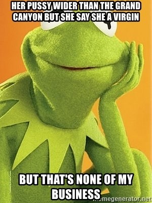 Kermit the frog - Her pussy wider than the Grand Canyon but she say she a virgin But that's none of my business