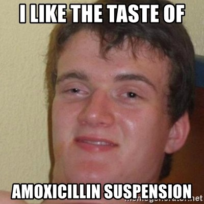 really high guy - I like the taste of Amoxicillin suspension