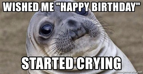 """Awkward Moment Seal - WishED me """"HAPPY BIRTHDAY"""" STARTED CRYING"""