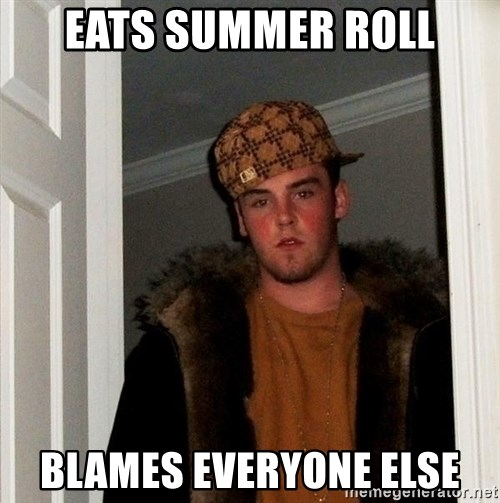 Scumbag Steve - eats summer roll blames everyone else