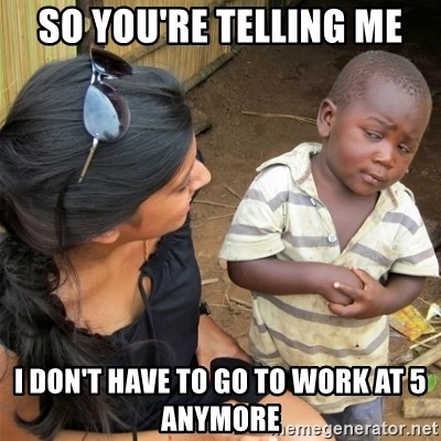 So You're Telling me - So You're Telling Me I don't have to go to work at 5 anymore