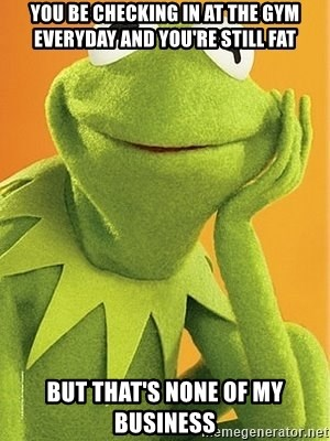 Kermit the frog - You be checking in at the gym everyday and you're still fat But that's none of my business